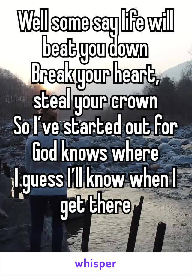 Well some say life will beat you down Break your heart, steal your crown So I've started out for God knows where I guess I'll know when I get there