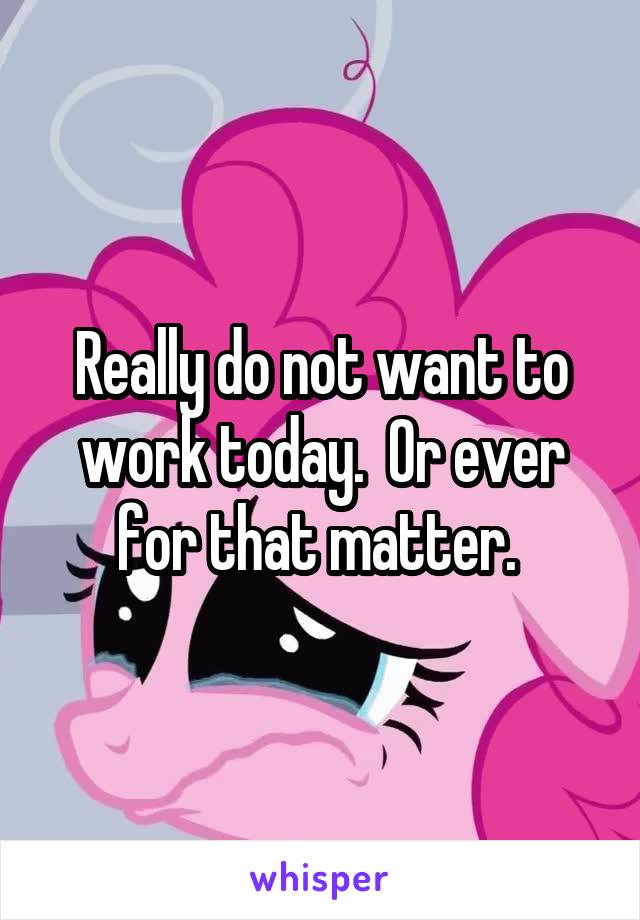 Really do not want to work today.  Or ever for that matter.