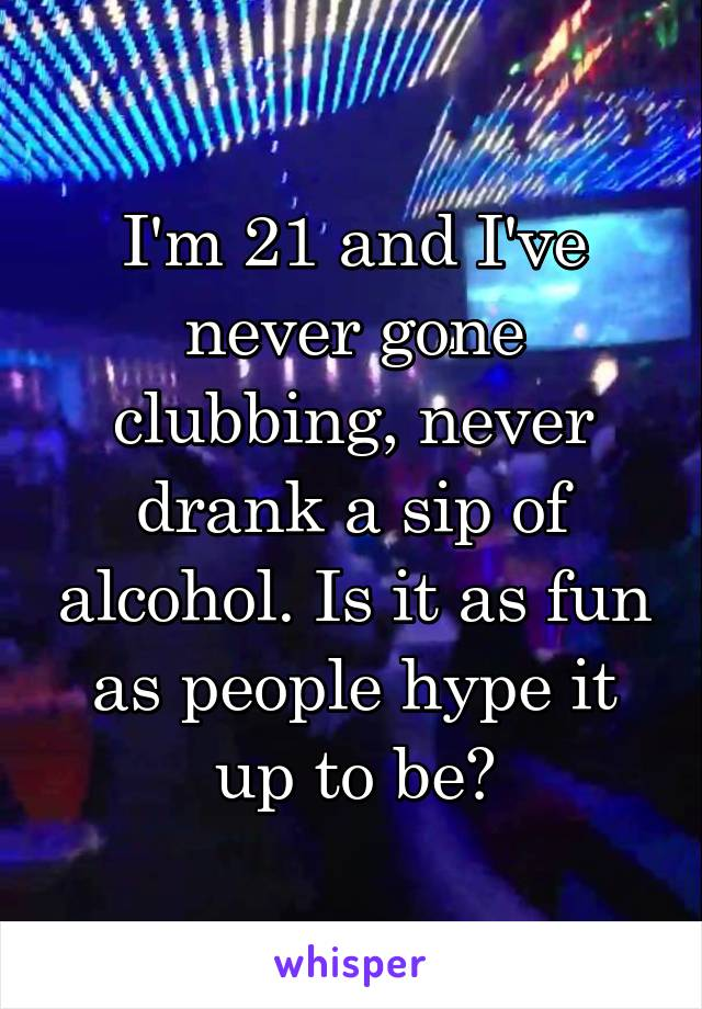 I'm 21 and I've never gone clubbing, never drank a sip of alcohol. Is it as fun as people hype it up to be?