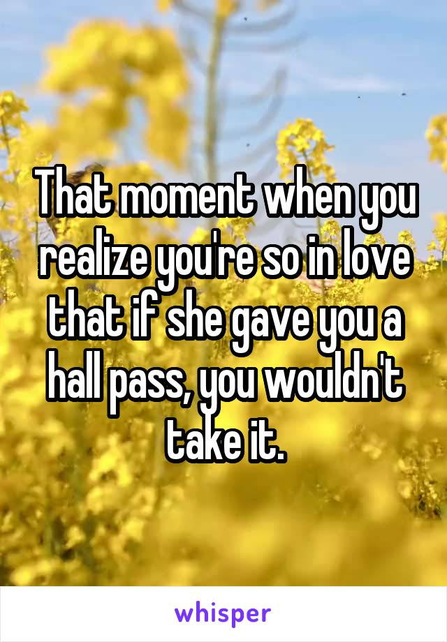 That moment when you realize you're so in love that if she gave you a hall pass, you wouldn't take it.