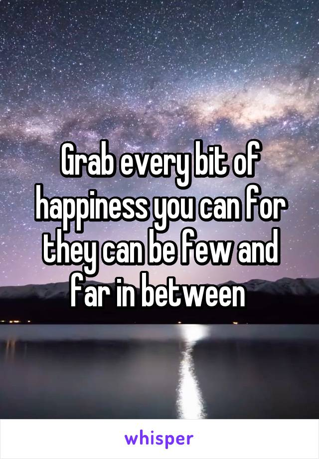 Grab every bit of happiness you can for they can be few and far in between