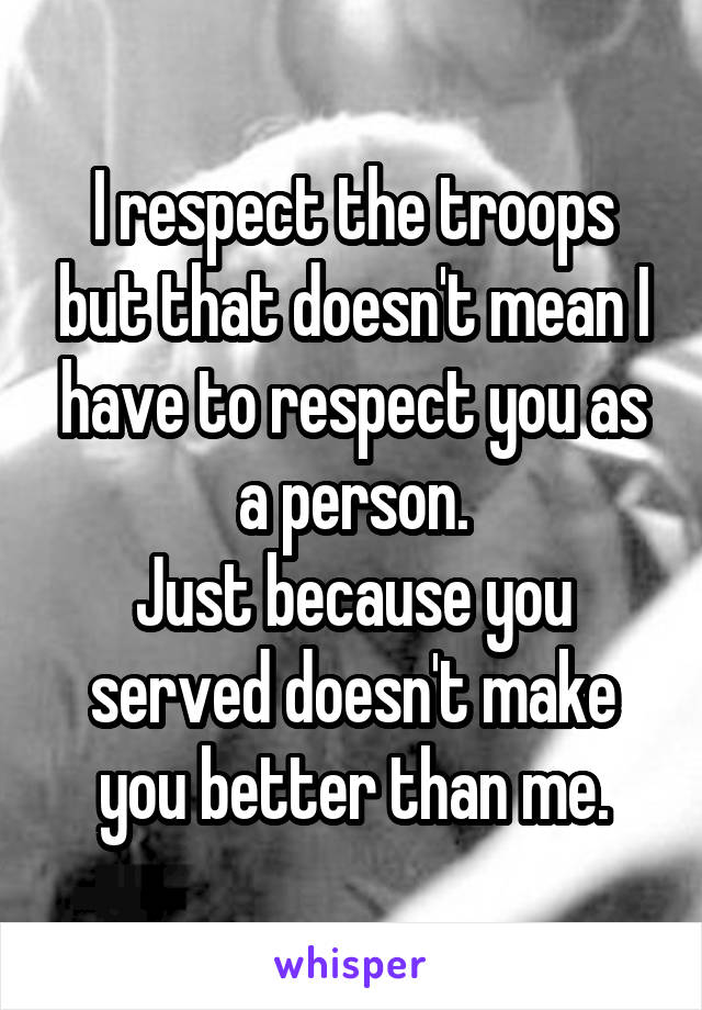 I respect the troops but that doesn't mean I have to respect you as a person. Just because you served doesn't make you better than me.