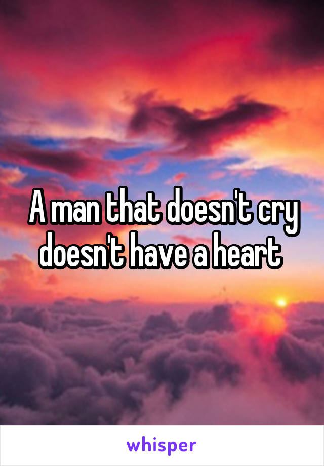 A man that doesn't cry doesn't have a heart