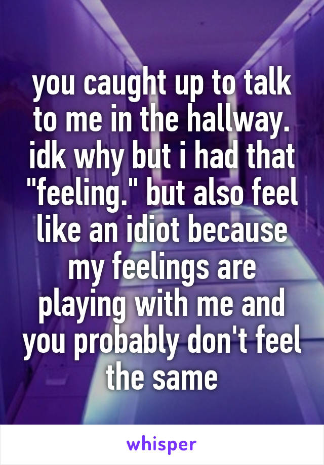 "you caught up to talk to me in the hallway. idk why but i had that ""feeling."" but also feel like an idiot because my feelings are playing with me and you probably don't feel the same"