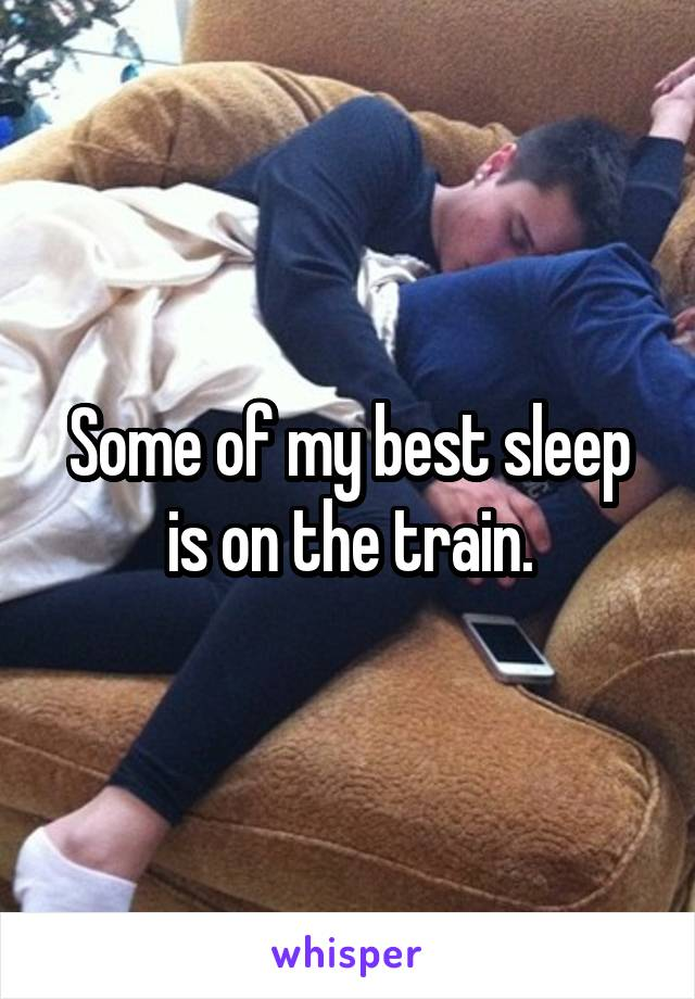 Some of my best sleep is on the train.
