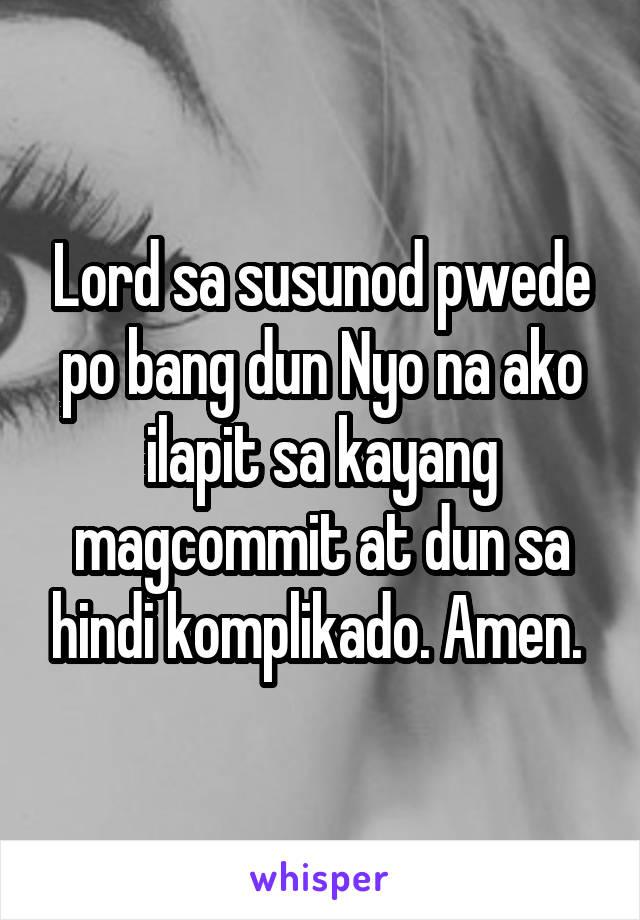 Lord sa susunod pwede po bang dun Nyo na ako ilapit sa kayang magcommit at dun sa hindi komplikado. Amen.