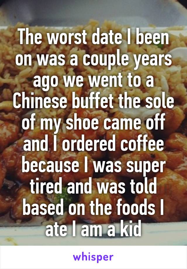 The worst date I been on was a couple years ago we went to a Chinese buffet the sole of my shoe came off and I ordered coffee because I was super tired and was told based on the foods I ate I am a kid