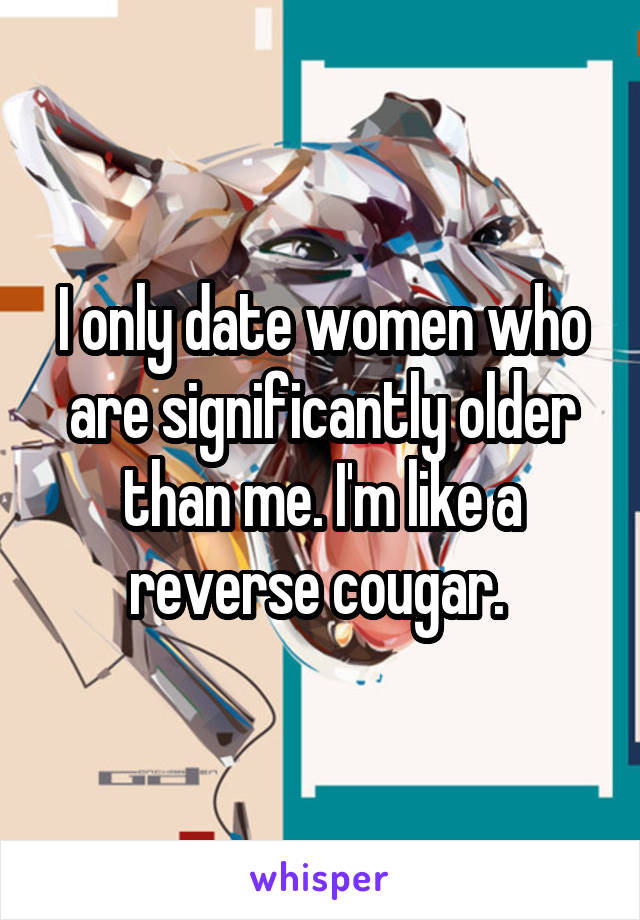 I only date women who are significantly older than me. I'm like a reverse cougar.