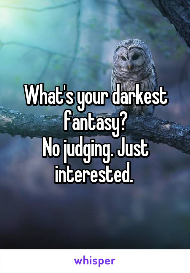 What's your darkest fantasy? No judging. Just interested.