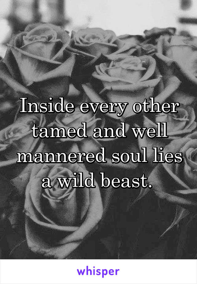 Inside every other tamed and well mannered soul lies a wild beast.
