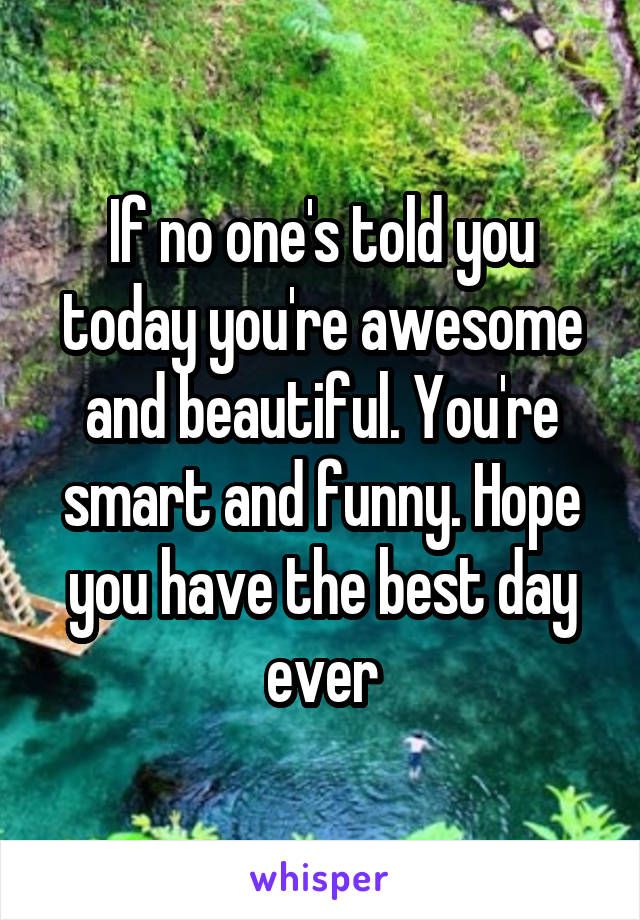 If no one's told you today you're awesome and beautiful. You're smart and funny. Hope you have the best day ever