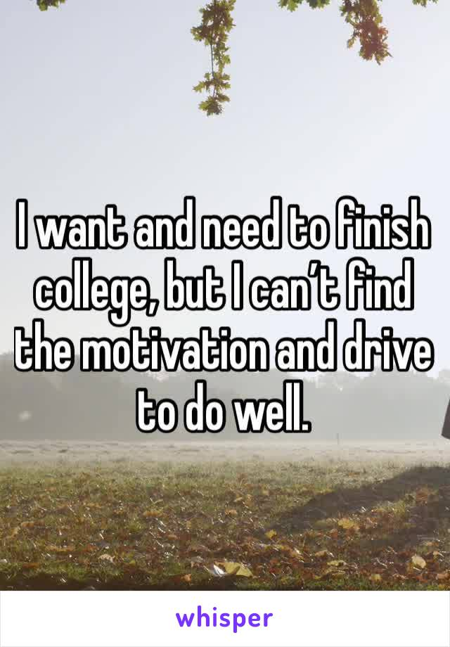 I want and need to finish college, but I can't find the motivation and drive to do well.