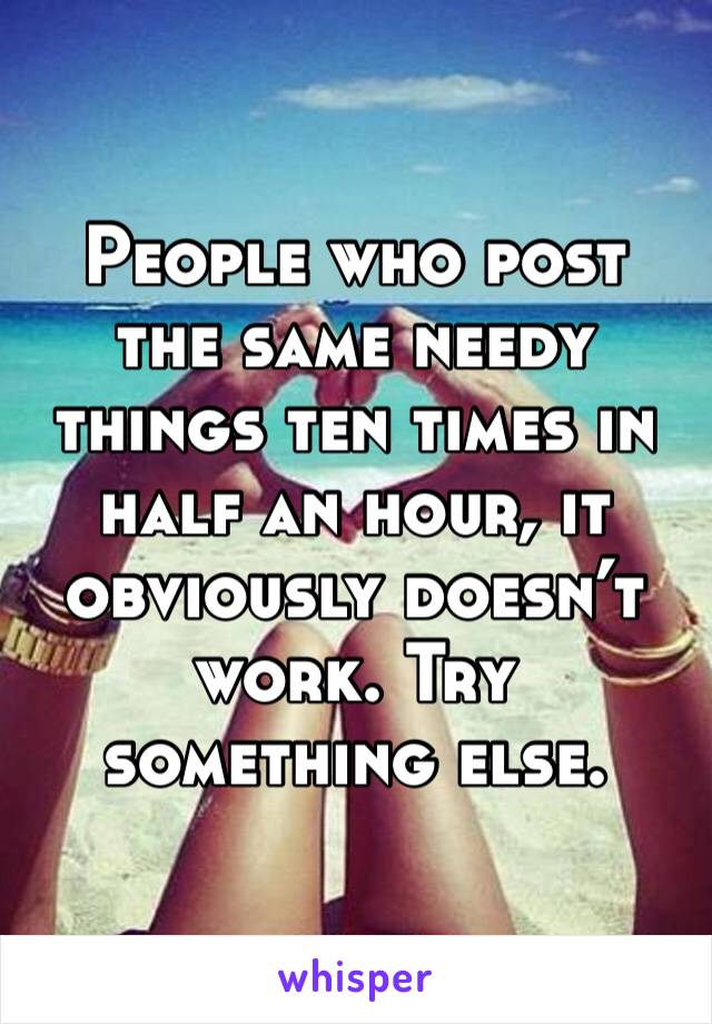 People who post the same needy things ten times in half an hour, it obviously doesn't work. Try something else.
