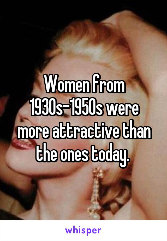 Women from 1930s-1950s were more attractive than the ones today.