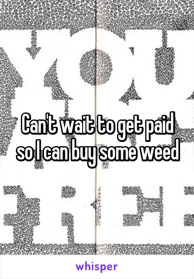 Can't wait to get paid so I can buy some weed
