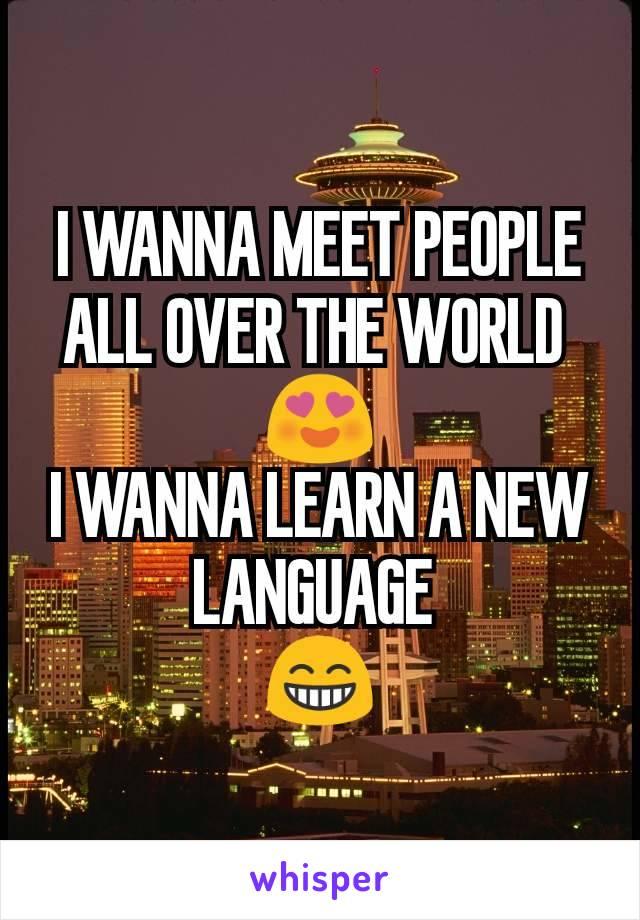 I WANNA MEET PEOPLE ALL OVER THE WORLD  😍 I WANNA LEARN A NEW LANGUAGE  😁