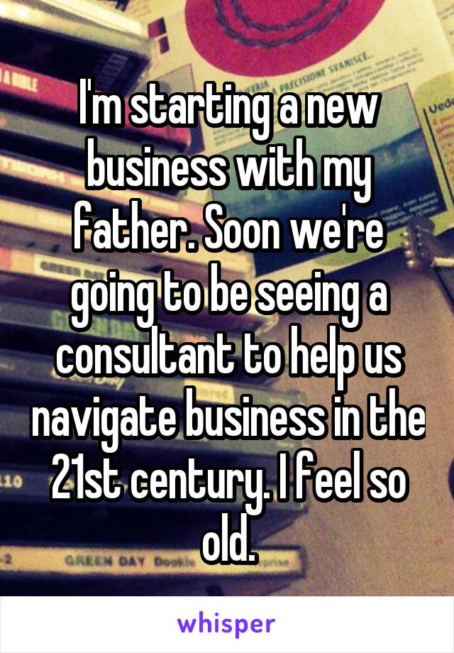 I'm starting a new business with my father. Soon we're going to be seeing a consultant to help us navigate business in the 21st century. I feel so old.