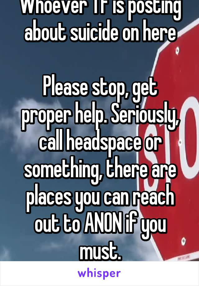 Whoever TF is posting about suicide on here  Please stop, get proper help. Seriously, call headspace or something, there are places you can reach out to ANON if you must. Please get proper help.