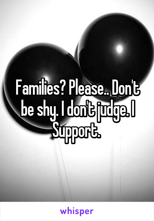 Families? Please.. Don't be shy. I don't judge. I Support.