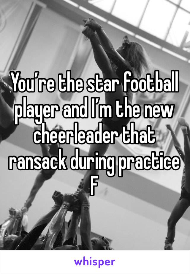 You're the star football player and I'm the new cheerleader that ransack during practice  F
