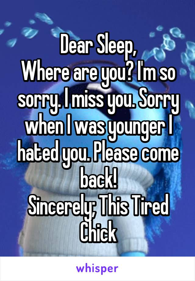 Dear Sleep, Where are you? I'm so sorry. I miss you. Sorry when I was younger I hated you. Please come back! Sincerely; This Tired Chick