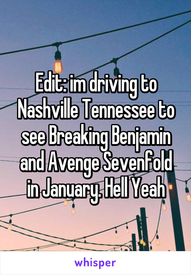 Edit: im driving to Nashville Tennessee to see Breaking Benjamin and Avenge Sevenfold in January. Hell Yeah