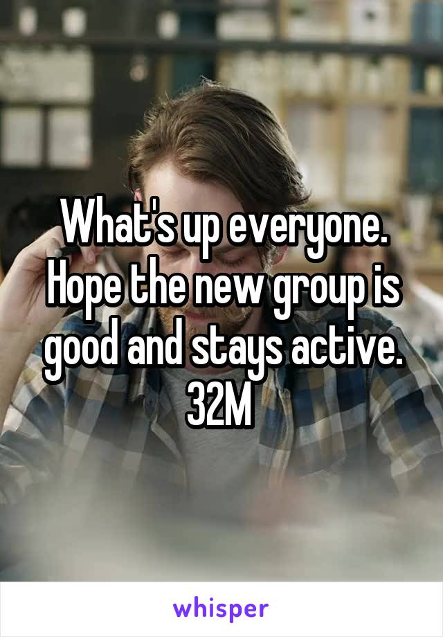 What's up everyone. Hope the new group is good and stays active. 32M