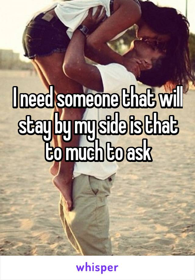 I need someone that will stay by my side is that to much to ask