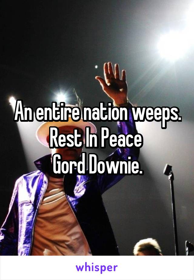 An entire nation weeps. Rest In Peace  Gord Downie.