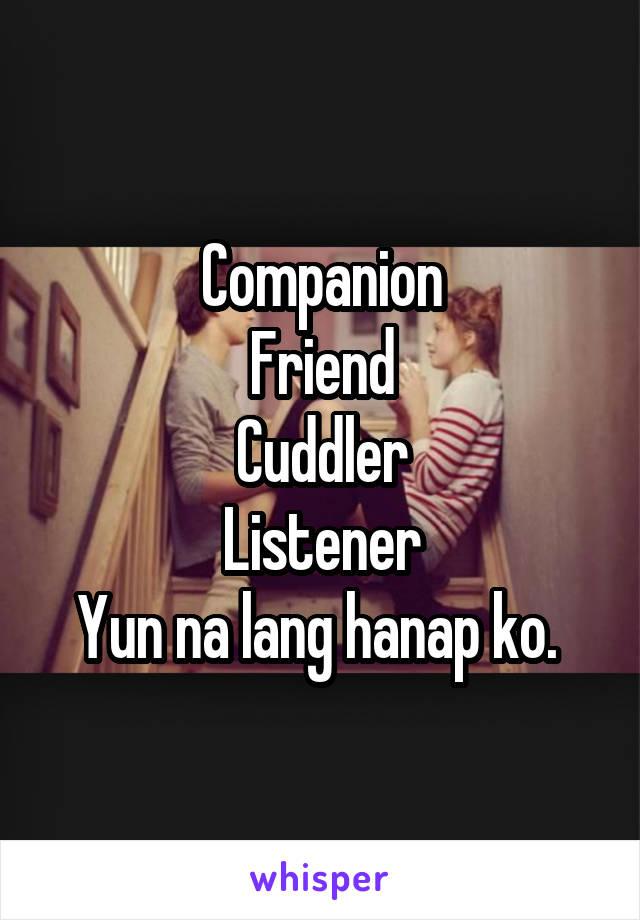 Companion Friend Cuddler Listener Yun na lang hanap ko.