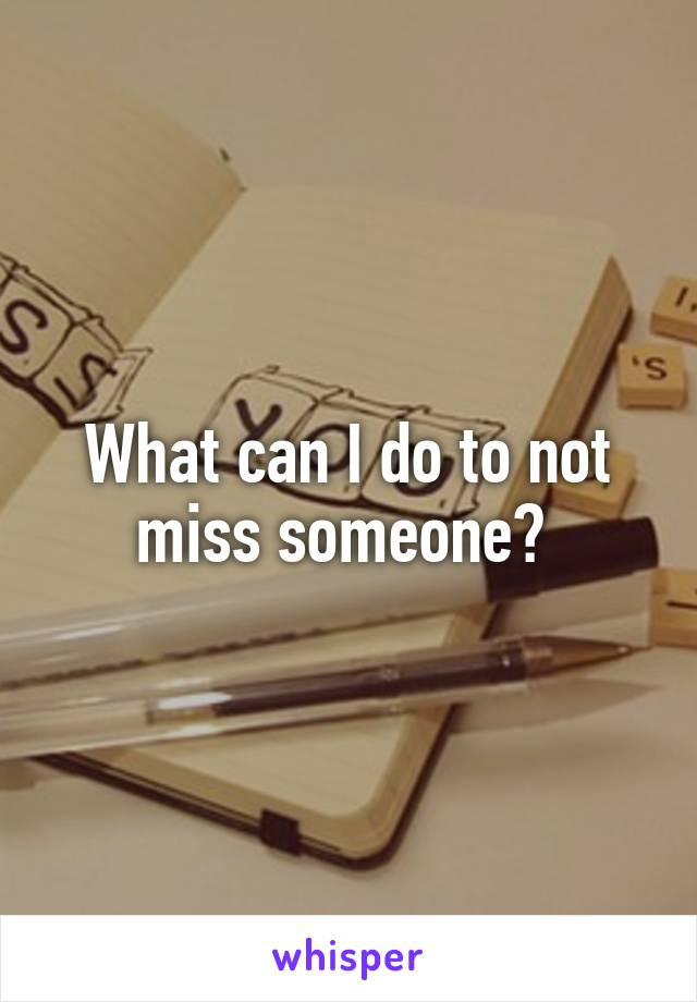 What can I do to not miss someone?