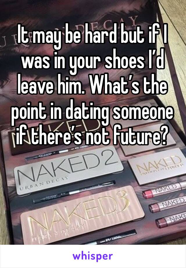It may be hard but if I was in your shoes I'd leave him. What's the point in dating someone if there's not future?