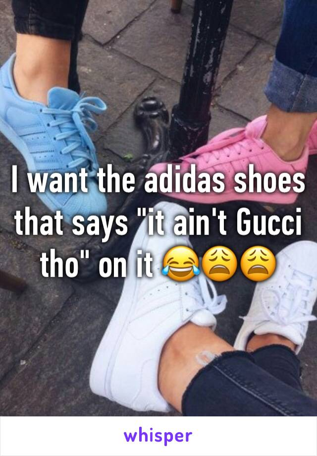 """I want the adidas shoes that says """"it ain't Gucci tho"""" on it 😂😩😩"""
