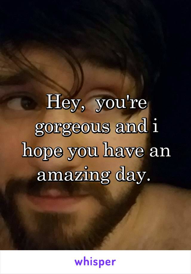Hey,  you're gorgeous and i hope you have an amazing day.