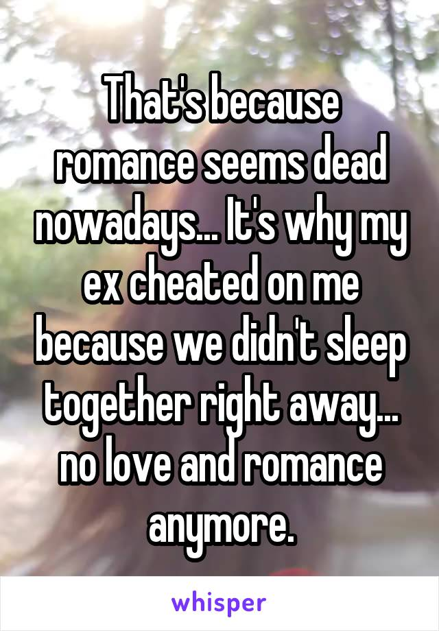 That's because romance seems dead nowadays... It's why my ex cheated on me because we didn't sleep together right away... no love and romance anymore.