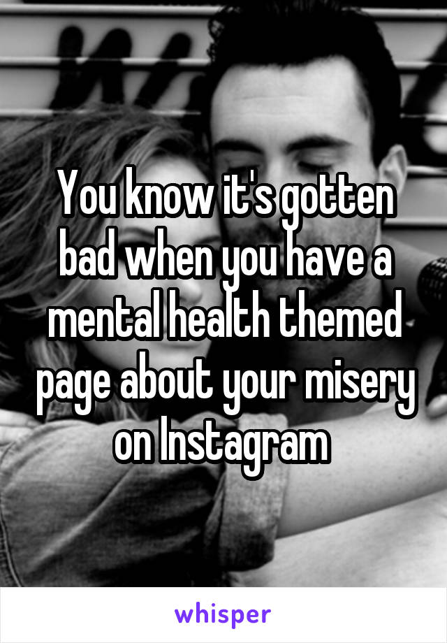 You know it's gotten bad when you have a mental health themed page about your misery on Instagram