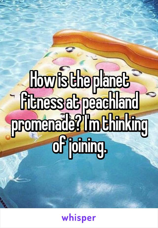 How is the planet fitness at peachland promenade? I'm thinking of joining.