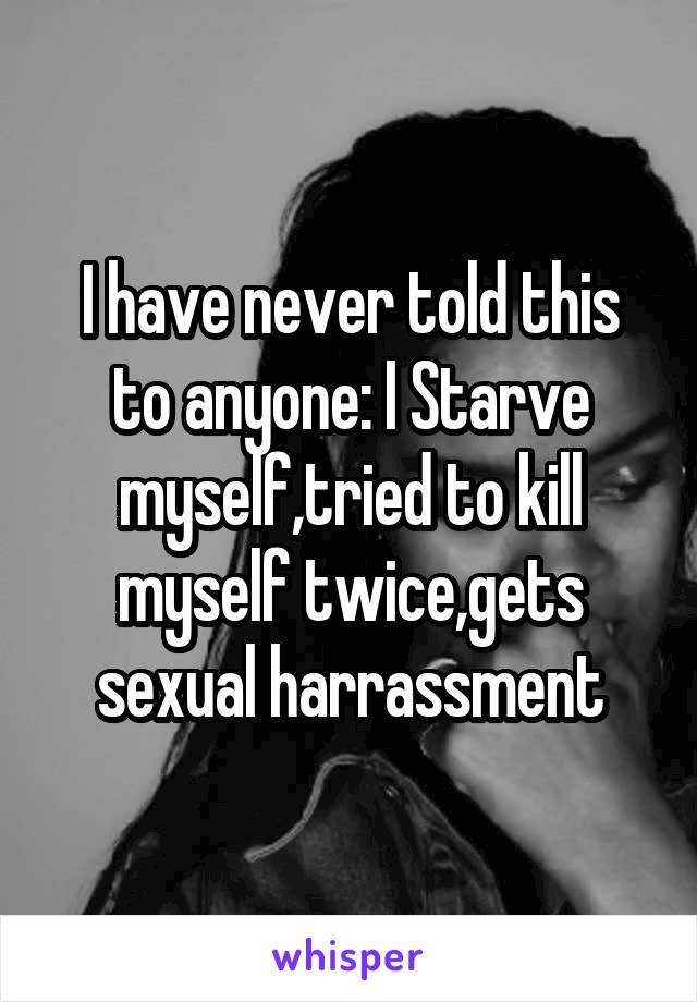 I have never told this to anyone: I Starve myself,tried to kill myself twice,gets sexual harrassment
