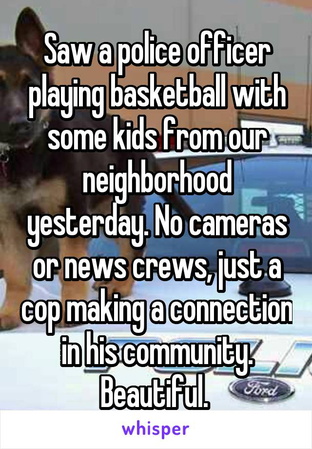 Saw a police officer playing basketball with some kids from our neighborhood yesterday. No cameras or news crews, just a cop making a connection in his community. Beautiful.
