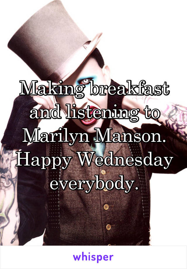 Making breakfast and listening to Marilyn Manson. Happy Wednesday everybody.