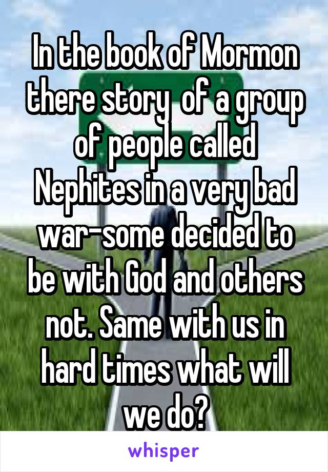 In the book of Mormon there story  of a group of people called Nephites in a very bad war-some decided to be with God and others not. Same with us in hard times what will we do?