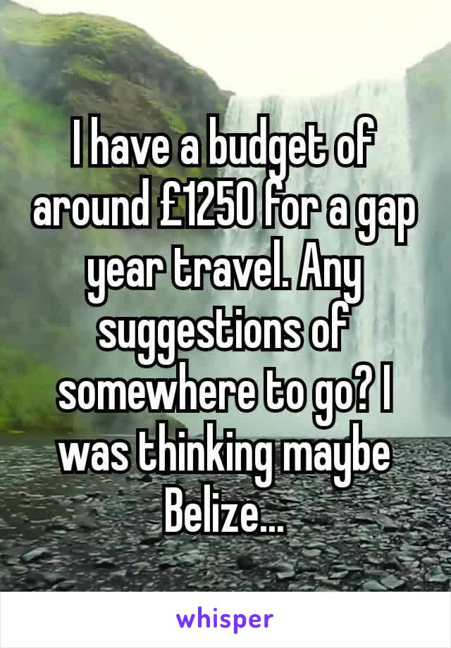 I have a budget of around £1250 for a gap year travel. Any suggestions of somewhere to go? I was thinking maybe Belize...