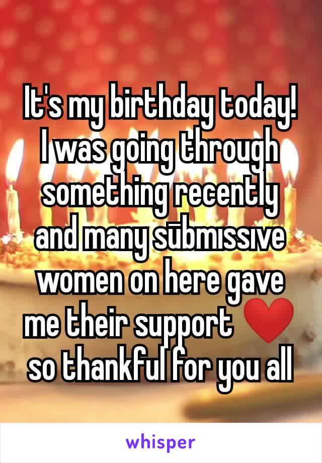 It's my birthday today!  I was going through something recently and many sūbmıssıve women on here gave me their support ❤ so thankful for you all