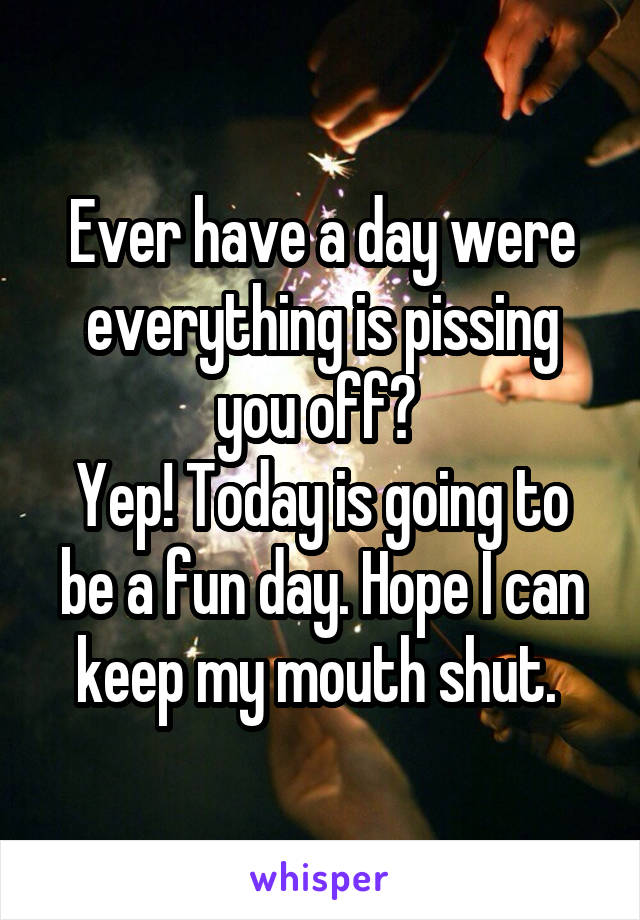 Ever have a day were everything is pissing you off?  Yep! Today is going to be a fun day. Hope I can keep my mouth shut.