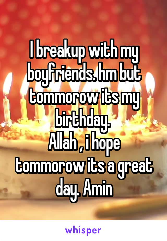 I breakup with my boyfriends. hm but tommorow its my birthday.  Allah , i hope tommorow its a great day. Amin