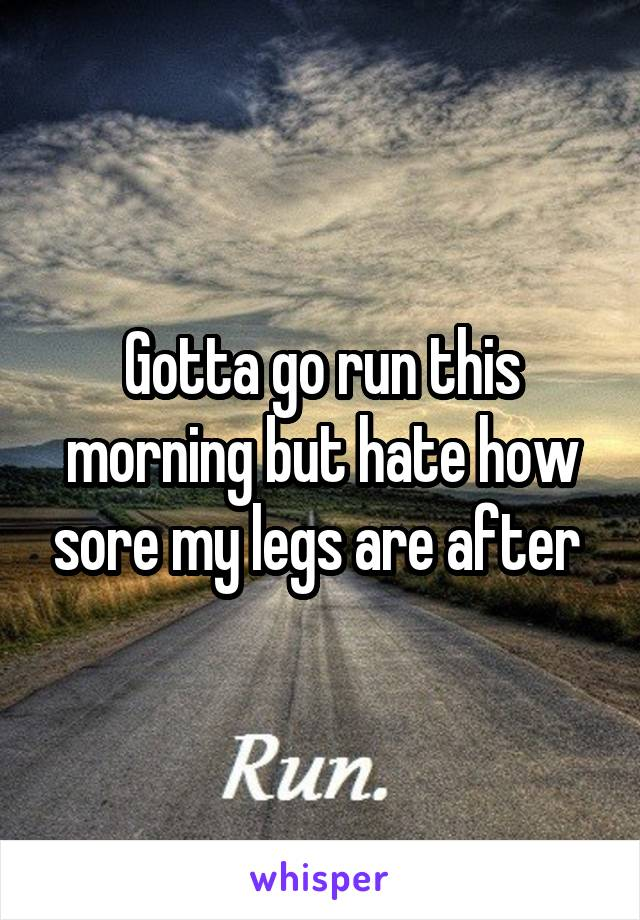 Gotta go run this morning but hate how sore my legs are after