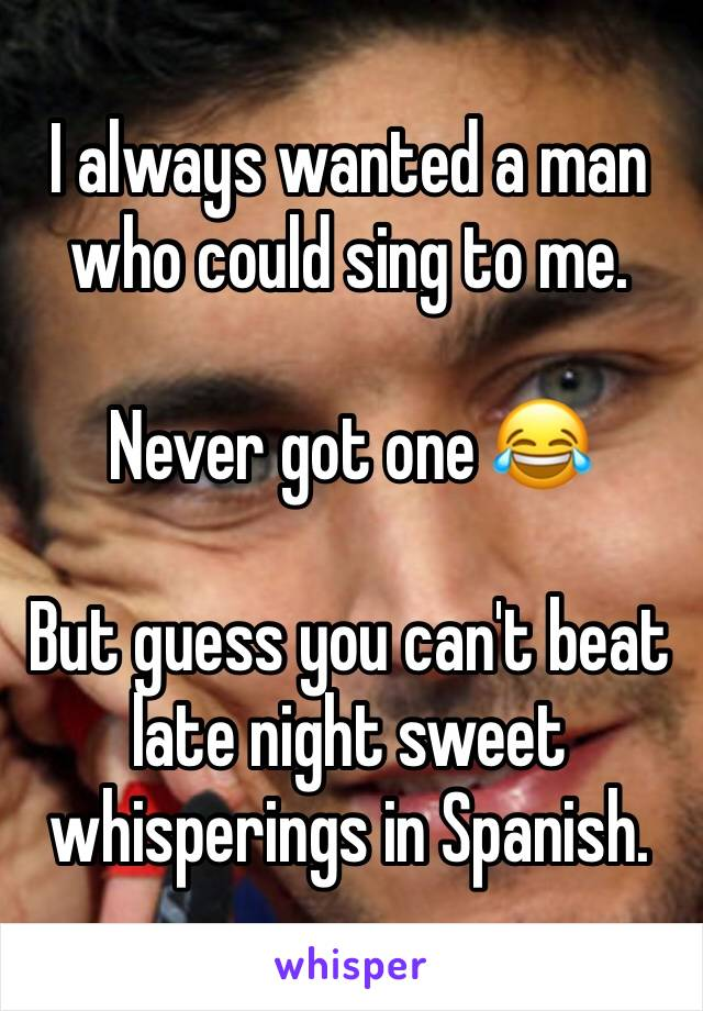 I always wanted a man who could sing to me.   Never got one 😂  But guess you can't beat late night sweet whisperings in Spanish.
