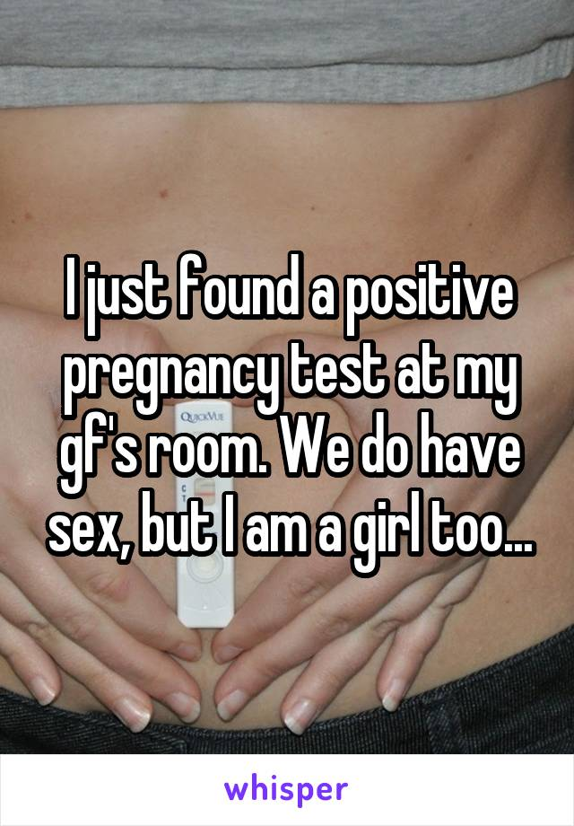I just found a positive pregnancy test at my gf's room. We do have sex, but I am a girl too...