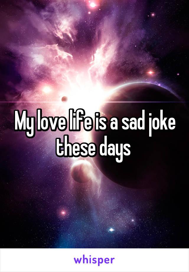 My love life is a sad joke these days