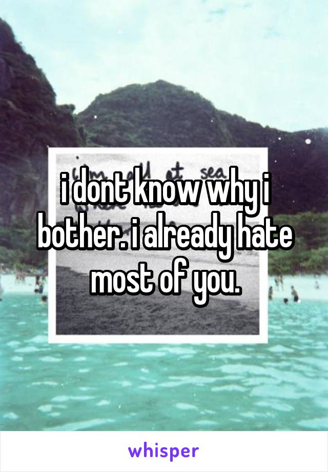 i dont know why i bother. i already hate most of you.